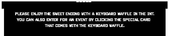 레스토랑 인트(int)에서 키보드 와플로 달콤하게 마무리 하세요. 메뉴와 함께 나오는 카드를 열면 이벤트에 응모할 수 있습니다.